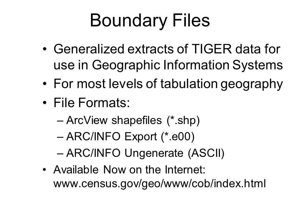 Generalized extracts of TIGER data for use in Geographic Information Systems For most levels of tabulation geography File Formats: –ArcView shapefiles