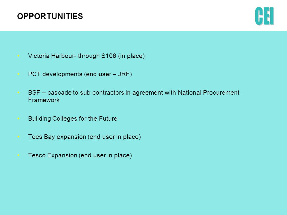 OPPORTUNITIES Victoria Harbour- through S106 (in place) PCT developments (end user – JRF) BSF – cascade to sub contractors in agreement with National Procurement Framework Building Colleges for the Future Tees Bay expansion (end user in place) Tesco Expansion (end user in place)