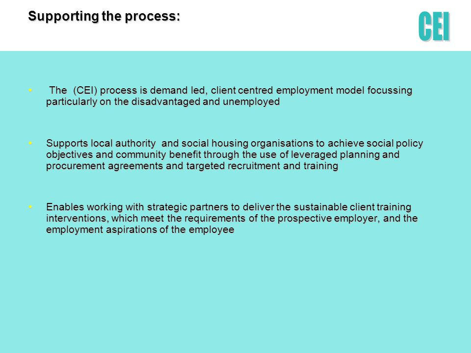 Supporting the process: The (CEI) process is demand led, client centred employment model focussing particularly on the disadvantaged and unemployed The (CEI) process is demand led, client centred employment model focussing particularly on the disadvantaged and unemployed Supports local authority and social housing organisations to achieve social policy objectives and community benefit through the use of leveraged planning and procurement agreements and targeted recruitment and trainingSupports local authority and social housing organisations to achieve social policy objectives and community benefit through the use of leveraged planning and procurement agreements and targeted recruitment and training Enables working with strategic partners to deliver the sustainable client training interventions, which meet the requirements of the prospective employer, and the employment aspirations of the employeeEnables working with strategic partners to deliver the sustainable client training interventions, which meet the requirements of the prospective employer, and the employment aspirations of the employee