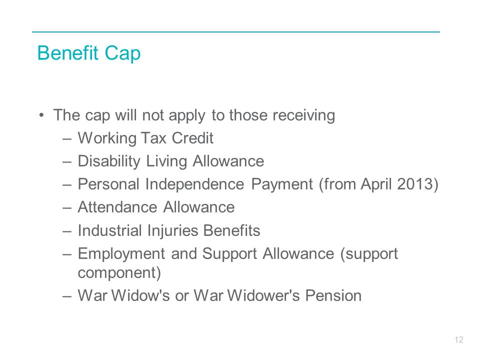 12 Benefit Cap The cap will not apply to those receiving –Working Tax Credit –Disability Living Allowance –Personal Independence Payment (from April 2013) –Attendance Allowance –Industrial Injuries Benefits –Employment and Support Allowance (support component) –War Widow s or War Widower s Pension