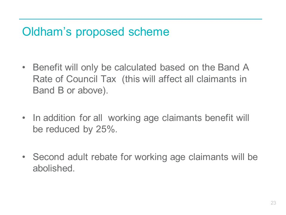23 Oldham's proposed scheme Benefit will only be calculated based on the Band A Rate of Council Tax (this will affect all claimants in Band B or above).