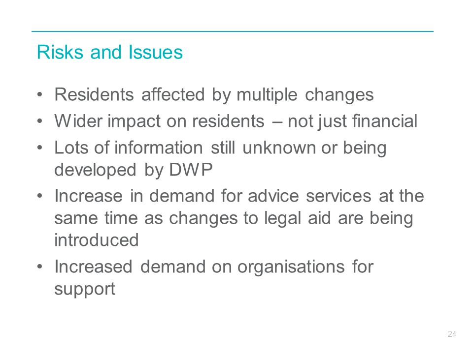 24 Risks and Issues Residents affected by multiple changes Wider impact on residents – not just financial Lots of information still unknown or being developed by DWP Increase in demand for advice services at the same time as changes to legal aid are being introduced Increased demand on organisations for support