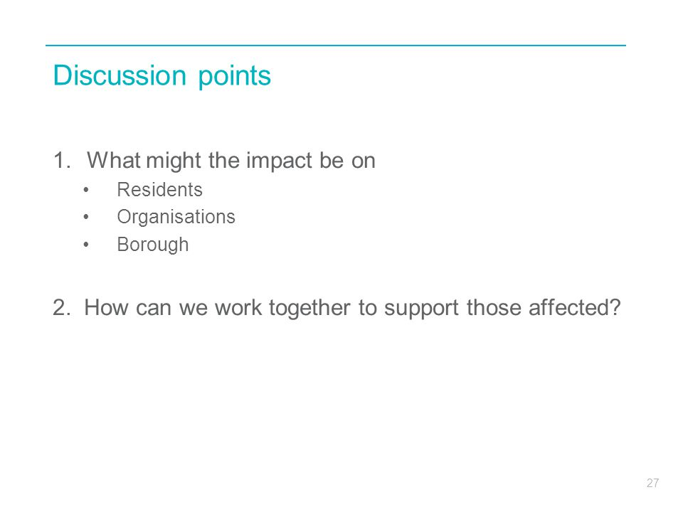 27 Discussion points 1.What might the impact be on Residents Organisations Borough 2.
