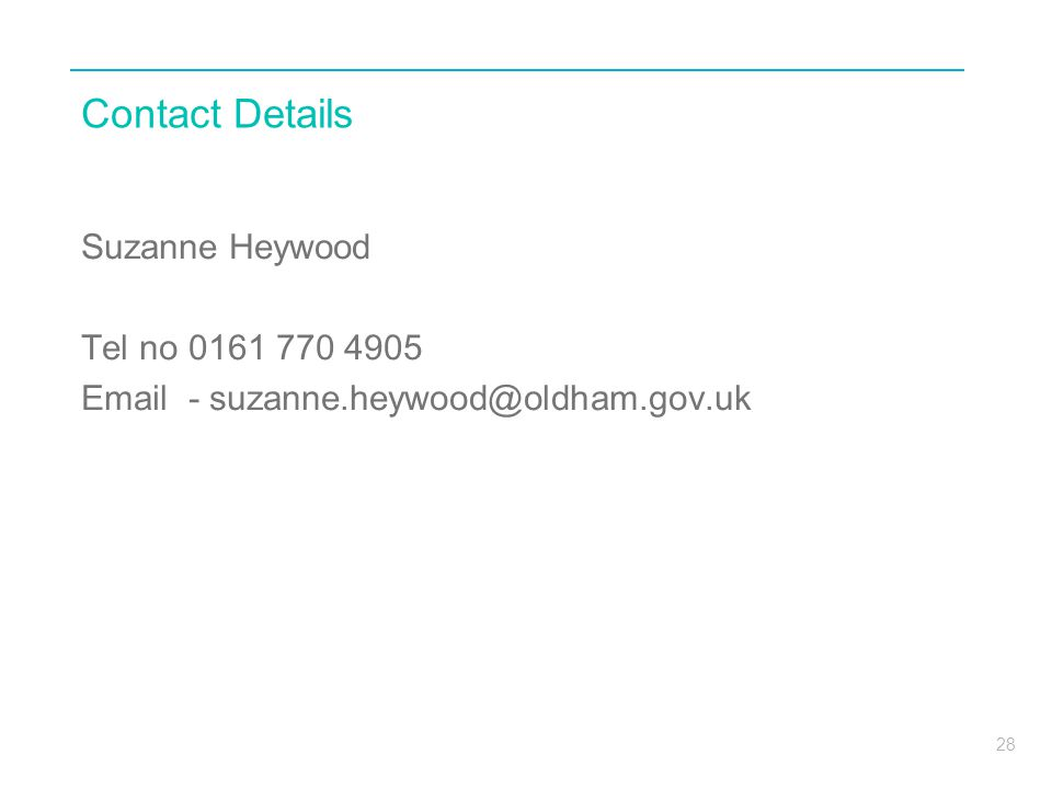 28 Contact Details Suzanne Heywood Tel no 0161 770 4905 Email - suzanne.heywood@oldham.gov.uk