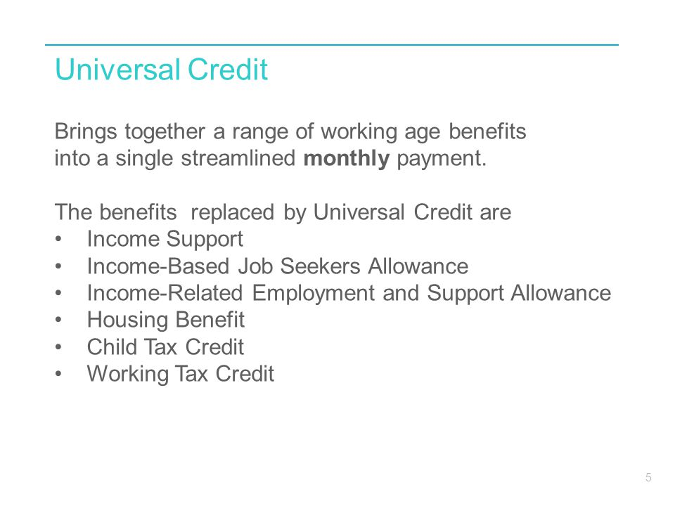 5 Universal Credit Brings together a range of working age benefits into a single streamlined monthly payment.