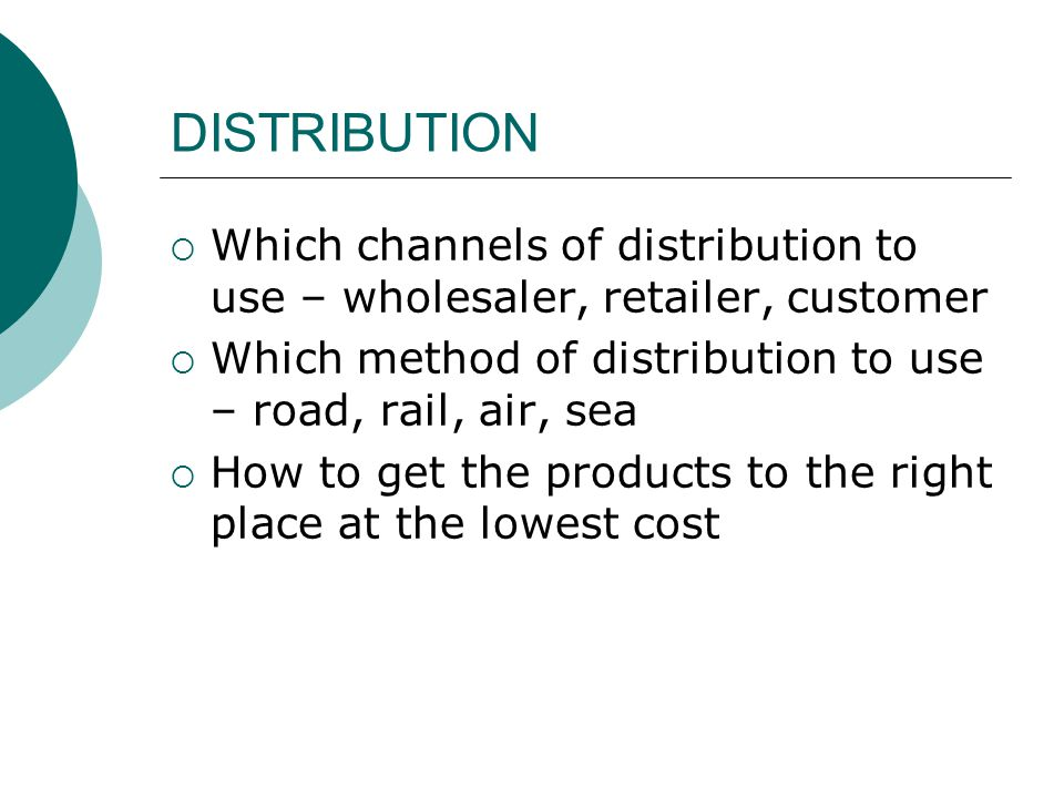 DISTRIBUTION  Which channels of distribution to use – wholesaler, retailer, customer  Which method of distribution to use – road, rail, air, sea  H