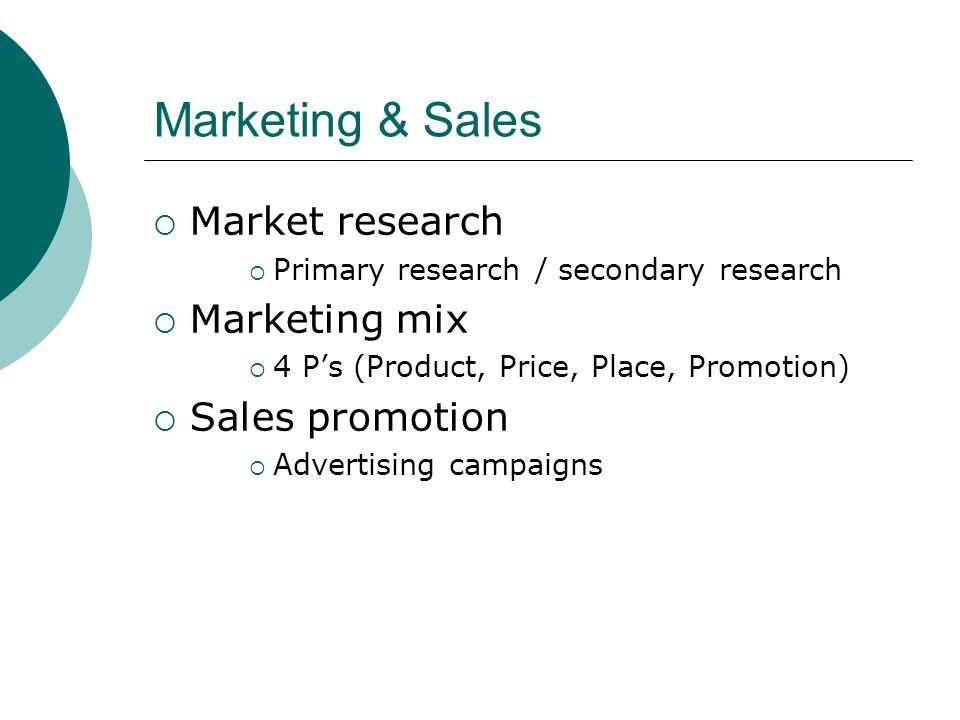 Marketing & Sales  Market research  Primary research / secondary research  Marketing mix  4 P's (Product, Price, Place, Promotion)  Sales promoti