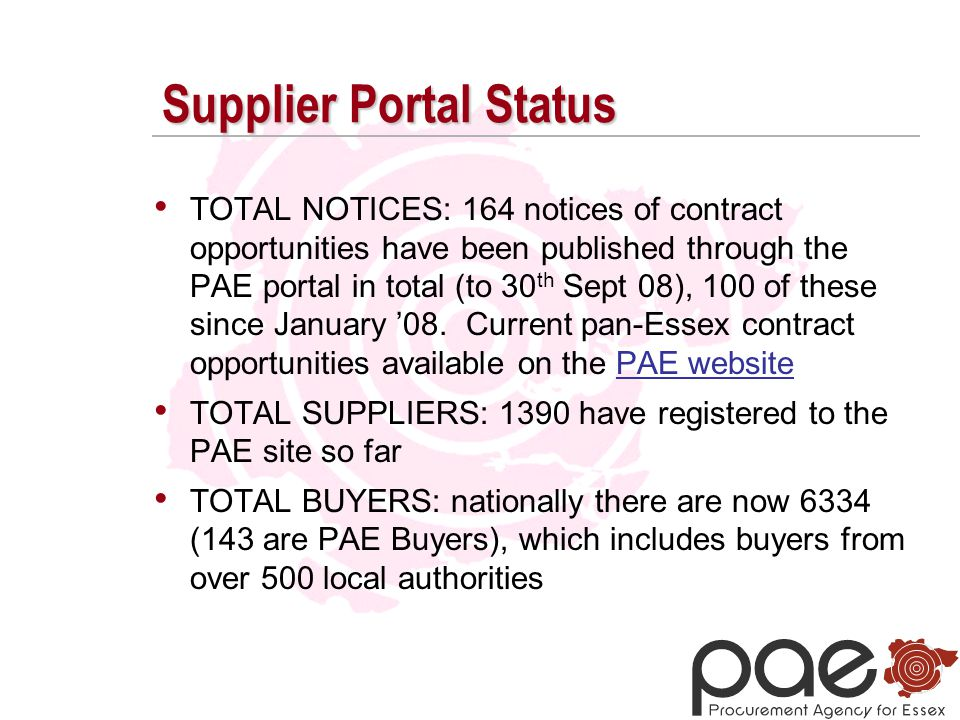 Supplier Portal Status TOTAL NOTICES: 164 notices of contract opportunities have been published through the PAE portal in total (to 30 th Sept 08), 100 of these since January '08.