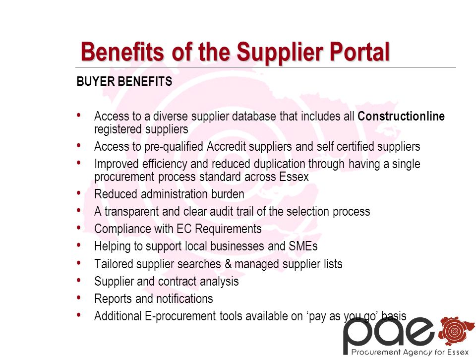 Benefits of the Supplier Portal BUYER BENEFITS Access to a diverse supplier database that includes all Constructionline registered suppliers Access to pre-qualified Accredit suppliers and self certified suppliers Improved efficiency and reduced duplication through having a single procurement process standard across Essex Reduced administration burden A transparent and clear audit trail of the selection process Compliance with EC Requirements Helping to support local businesses and SMEs Tailored supplier searches & managed supplier lists Supplier and contract analysis Reports and notifications Additional E-procurement tools available on 'pay as you go' basis