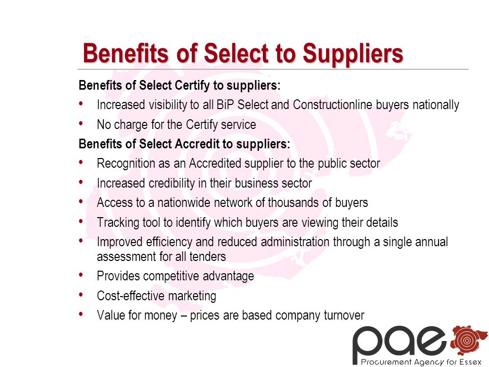 Benefits of Select to Suppliers Benefits of Select Certify to suppliers: Increased visibility to all BiP Select and Constructionline buyers nationally No charge for the Certify service Benefits of Select Accredit to suppliers: Recognition as an Accredited supplier to the public sector Increased credibility in their business sector Access to a nationwide network of thousands of buyers Tracking tool to identify which buyers are viewing their details Improved efficiency and reduced administration through a single annual assessment for all tenders Provides competitive advantage Cost-effective marketing Value for money – prices are based company turnover