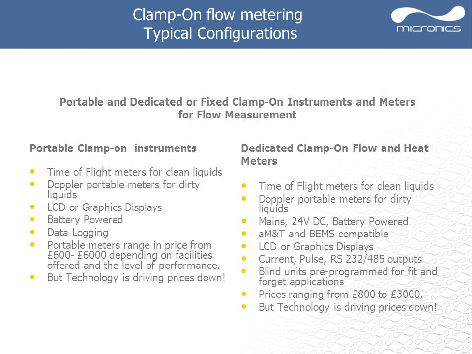 Clamp-On flow metering Typical Configurations Dedicated Clamp-On Flow and Heat Meters Time of Flight meters for clean liquids Doppler portable meters for dirty liquids Mains, 24V DC, Battery Powered aM&T and BEMS compatible LCD or Graphics Displays Current, Pulse, RS 232/485 outputs Blind units pre-programmed for fit and forget applications Prices ranging from £800 to £3000.