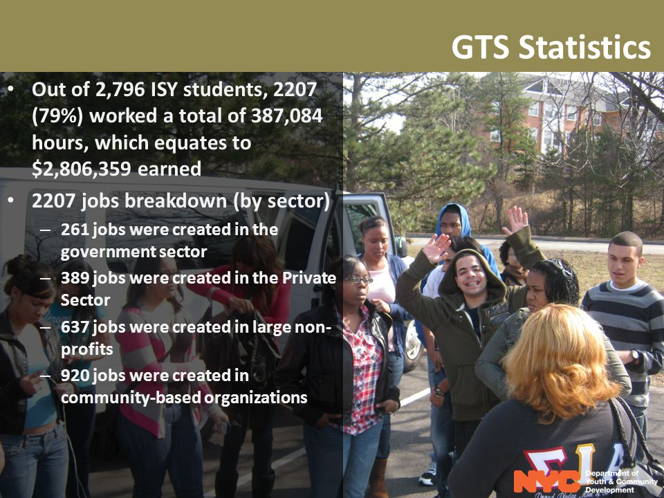 GTS Statistics Out of 2,796 ISY students, 2207 (79%) worked a total of 387,084 hours, which equates to $2,806,359 earned 2207 jobs breakdown (by sector) – 261 jobs were created in the government sector – 389 jobs were created in the Private Sector – 637 jobs were created in large non- profits – 920 jobs were created in community-based organizations