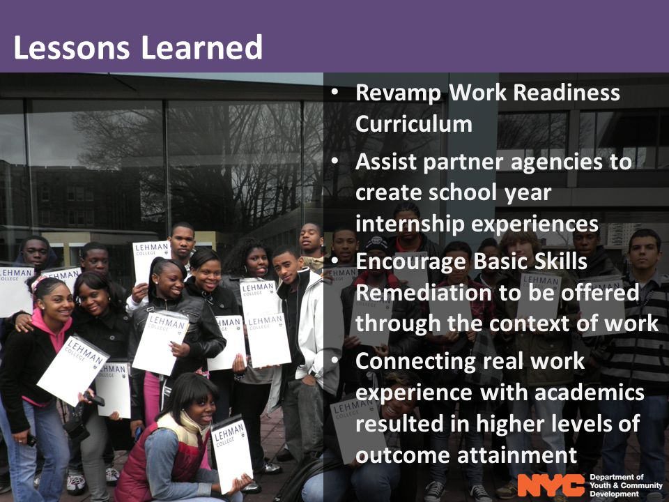 Lessons Learned Revamp Work Readiness Curriculum Assist partner agencies to create school year internship experiences Encourage Basic Skills Remediation to be offered through the context of work Connecting real work experience with academics resulted in higher levels of outcome attainment