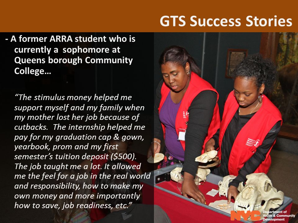 GTS Success Stories - A former ARRA student who is currently a sophomore at Queens borough Community College… The stimulus money helped me support myself and my family when my mother lost her job because of cutbacks.