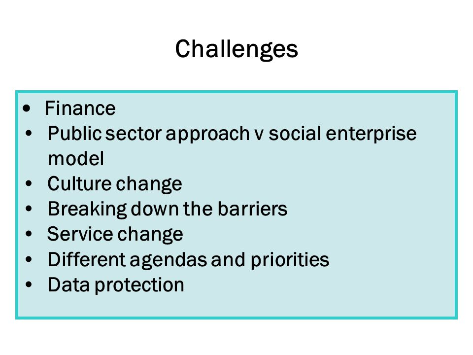 Challenges Finance Public sector approach v social enterprise model Culture change Breaking down the barriers Service change Different agendas and priorities Data protection