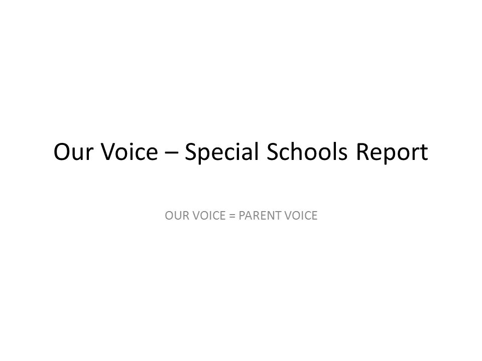 Our Voice – Special Schools Report OUR VOICE = PARENT VOICE