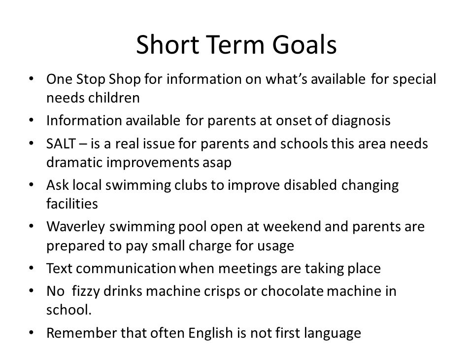 Short Term Goals One Stop Shop for information on what's available for special needs children Information available for parents at onset of diagnosis SALT – is a real issue for parents and schools this area needs dramatic improvements asap Ask local swimming clubs to improve disabled changing facilities Waverley swimming pool open at weekend and parents are prepared to pay small charge for usage Text communication when meetings are taking place No fizzy drinks machine crisps or chocolate machine in school.