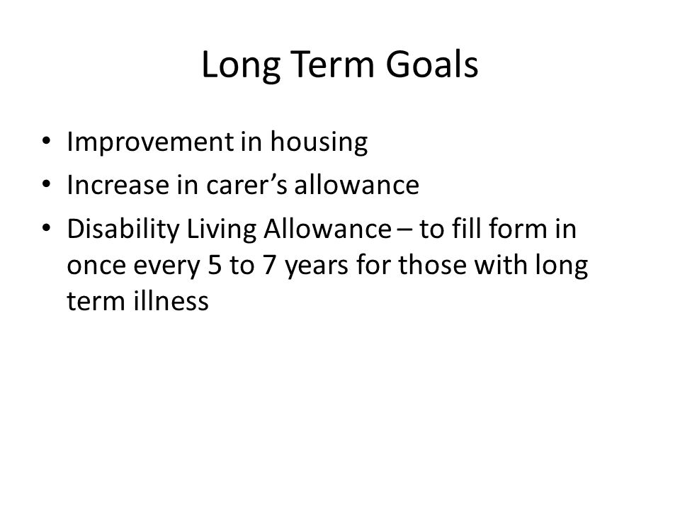 Long Term Goals Improvement in housing Increase in carer's allowance Disability Living Allowance – to fill form in once every 5 to 7 years for those with long term illness