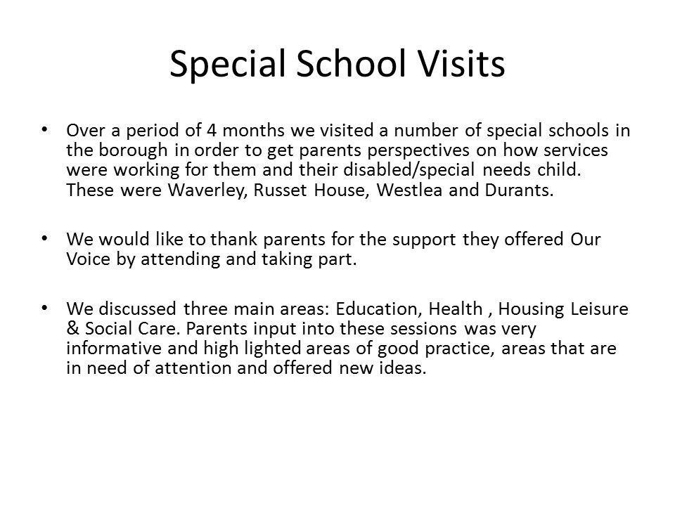Special School Visits Over a period of 4 months we visited a number of special schools in the borough in order to get parents perspectives on how services were working for them and their disabled/special needs child.
