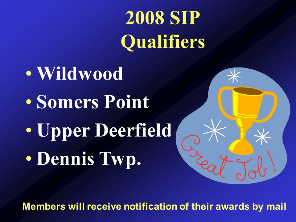 2008 SIP Qualifiers Members will receive notification of their awards by mail Wildwood Somers Point Upper Deerfield Dennis Twp.