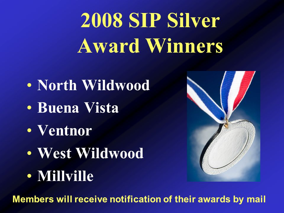 2008 SIP Silver Award Winners North Wildwood Buena Vista Ventnor West Wildwood Millville Members will receive notification of their awards by mail