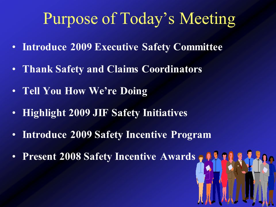 Purpose of Today's Meeting Introduce 2009 Executive Safety Committee Thank Safety and Claims Coordinators Tell You How We're Doing Highlight 2009 JIF Safety Initiatives Introduce 2009 Safety Incentive Program Present 2008 Safety Incentive Awards