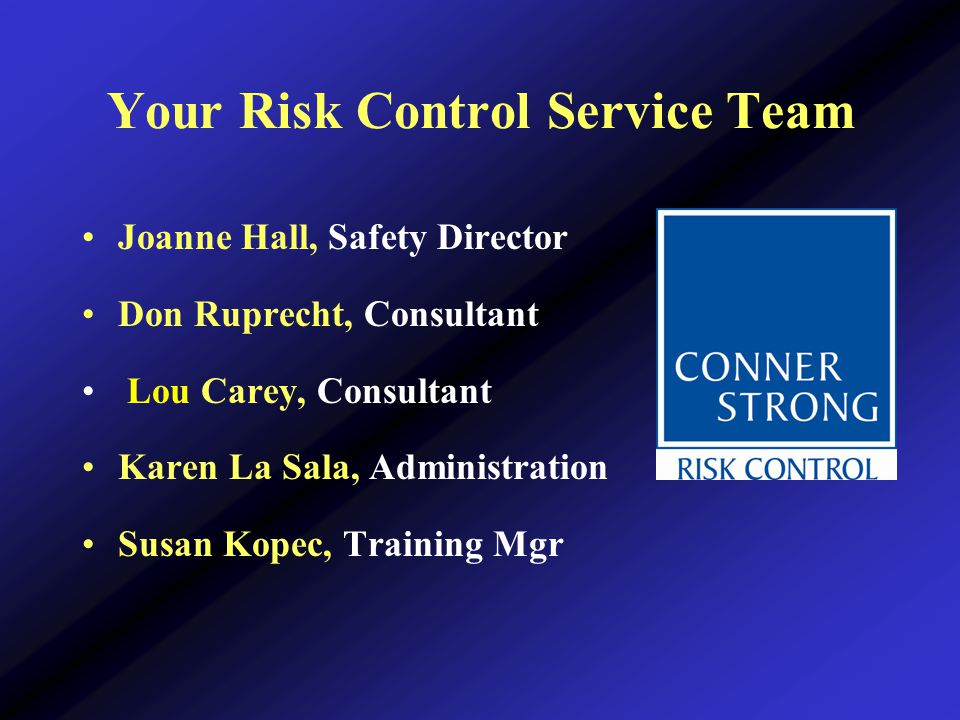 Your Risk Control Service Team Joanne Hall, Safety Director Don Ruprecht, Consultant Lou Carey, Consultant Karen La Sala, Administration Susan Kopec, Training Mgr