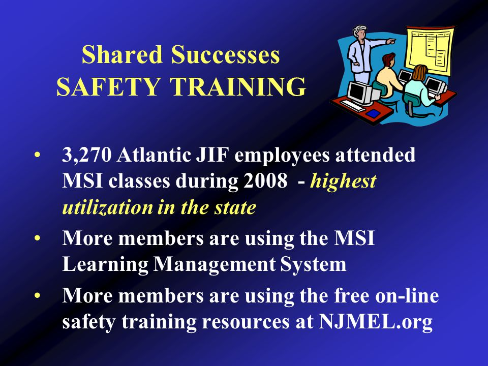 Shared Successes SAFETY TRAINING 3,270 Atlantic JIF employees attended MSI classes during 2008 - highest utilization in the state More members are using the MSI Learning Management System More members are using the free on-line safety training resources at NJMEL.org