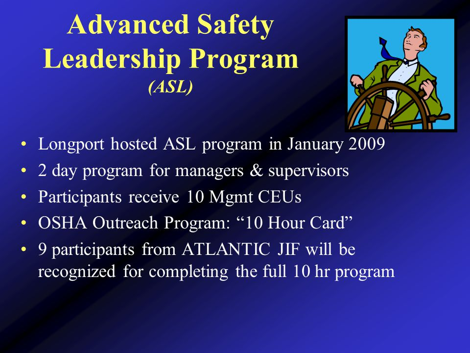 Advanced Safety Leadership Program (ASL) Longport hosted ASL program in January 2009 2 day program for managers & supervisors Participants receive 10 Mgmt CEUs OSHA Outreach Program: 10 Hour Card 9 participants from ATLANTIC JIF will be recognized for completing the full 10 hr program