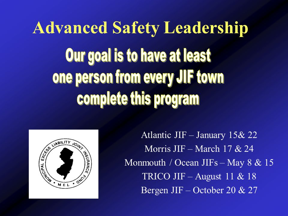 Advanced Safety Leadership Atlantic JIF – January 15& 22 Morris JIF – March 17 & 24 Monmouth / Ocean JIFs – May 8 & 15 TRICO JIF – August 11 & 18 Bergen JIF – October 20 & 27