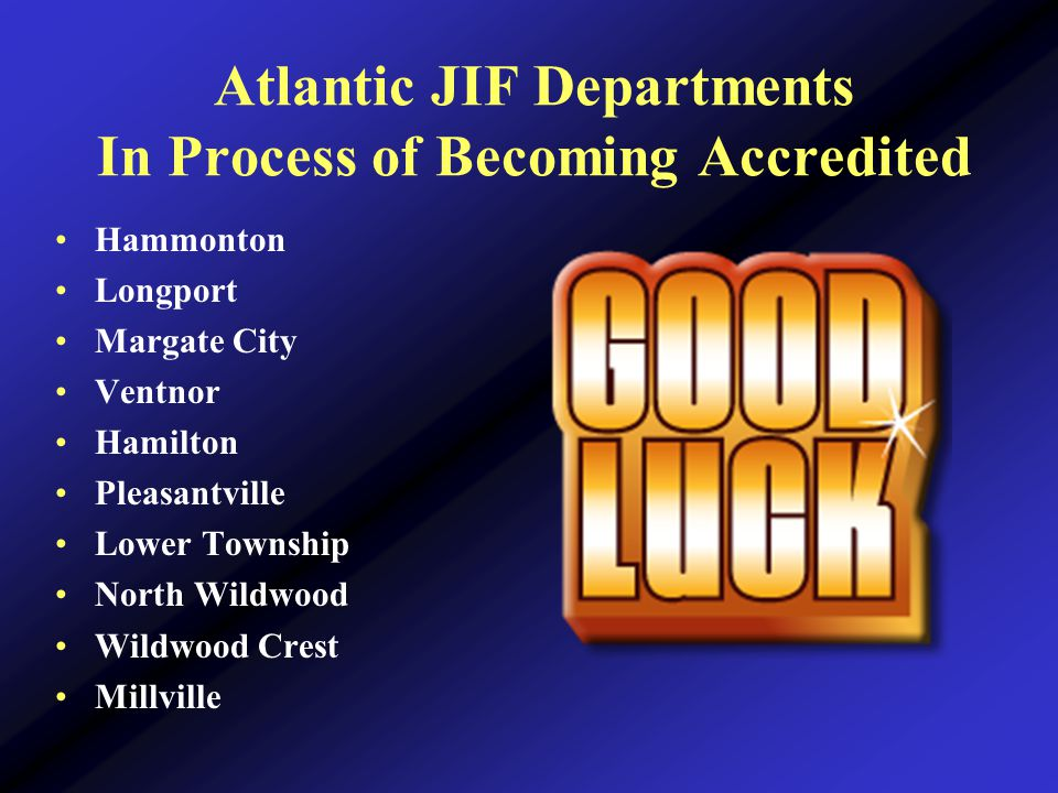 Atlantic JIF Departments In Process of Becoming Accredited Hammonton Longport Margate City Ventnor Hamilton Pleasantville Lower Township North Wildwood Wildwood Crest Millville
