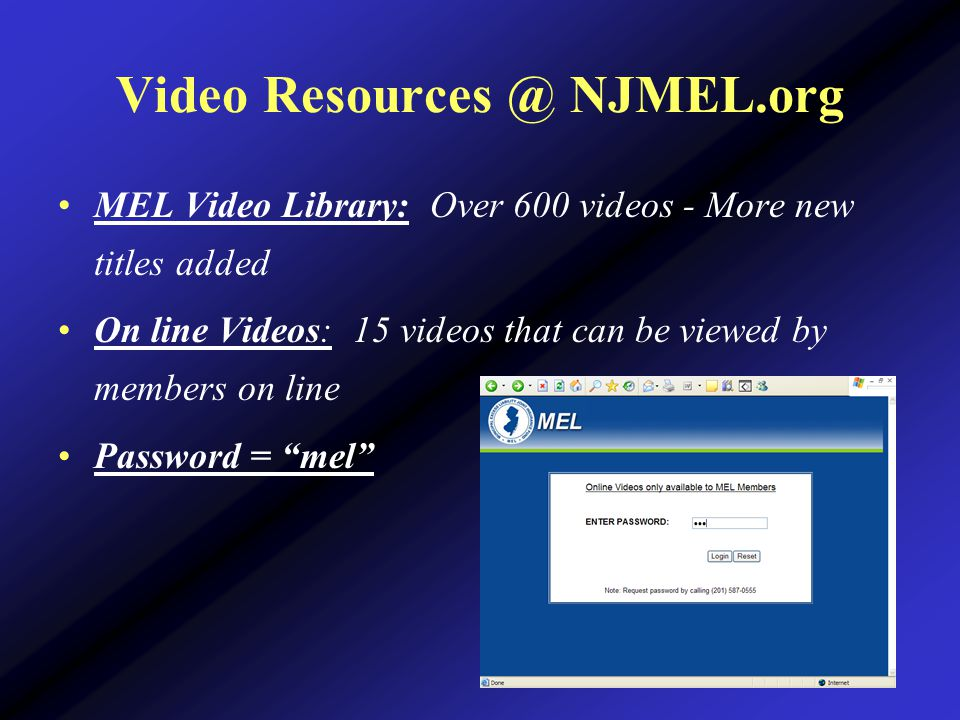 Video Resources @ NJMEL.org MEL Video Library: Over 600 videos - More new titles added On line Videos: 15 videos that can be viewed by members on line Password = mel