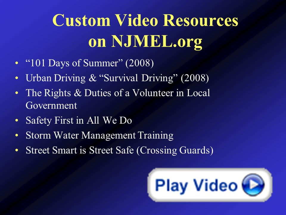 Custom Video Resources on NJMEL.org 101 Days of Summer (2008) Urban Driving & Survival Driving (2008) The Rights & Duties of a Volunteer in Local Government Safety First in All We Do Storm Water Management Training Street Smart is Street Safe (Crossing Guards)