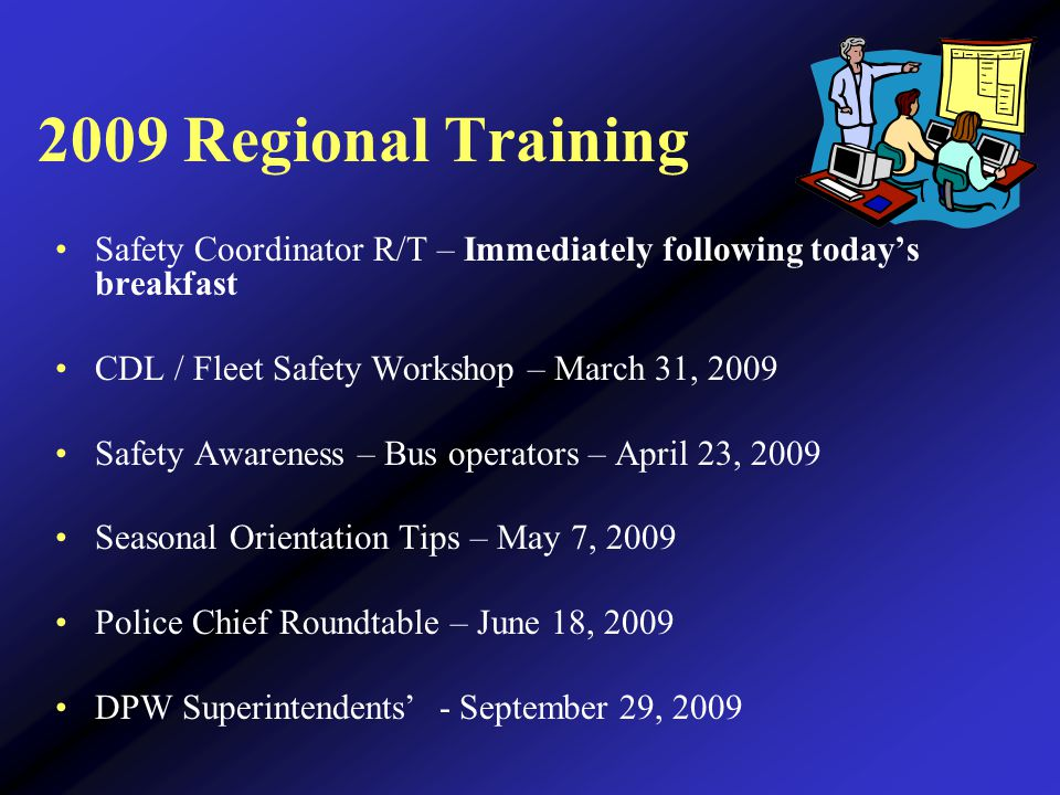 2009 Regional Training Safety Coordinator R/T – Immediately following today's breakfast CDL / Fleet Safety Workshop – March 31, 2009 Safety Awareness – Bus operators – April 23, 2009 Seasonal Orientation Tips – May 7, 2009 Police Chief Roundtable – June 18, 2009 DPW Superintendents' - September 29, 2009