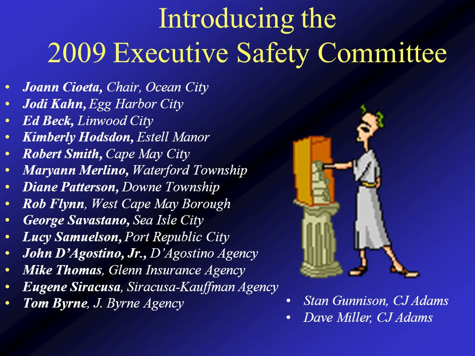 Introducing the 2009 Executive Safety Committee Joann Cioeta, Chair, Ocean City Jodi Kahn, Egg Harbor City Ed Beck, Linwood City Kimberly Hodsdon, Estell Manor Robert Smith, Cape May City Maryann Merlino, Waterford Township Diane Patterson, Downe Township Rob Flynn, West Cape May Borough George Savastano, Sea Isle City Lucy Samuelson, Port Republic City John D'Agostino, Jr., D'Agostino Agency Mike Thomas, Glenn Insurance Agency Eugene Siracusa, Siracusa-Kauffman Agency Tom Byrne, J.