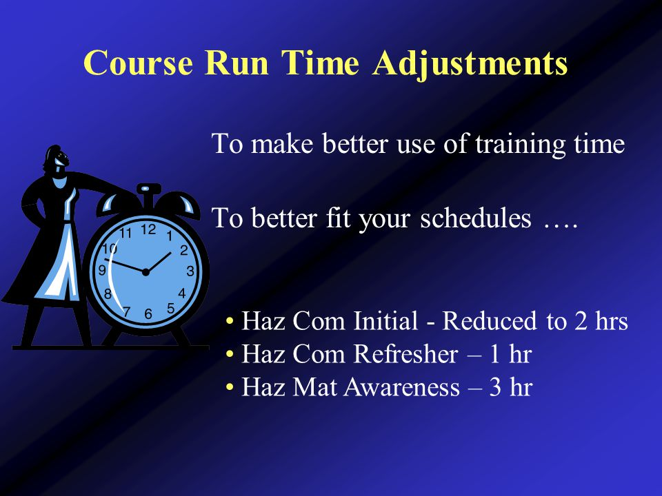 Course Run Time Adjustments To make better use of training time To better fit your schedules ….