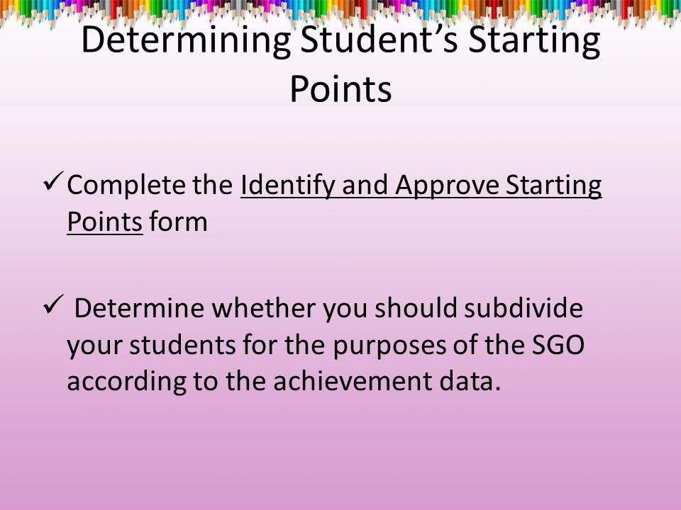 Determining Student's Starting Points Complete the Identify and Approve Starting Points form Determine whether you should subdivide your students for