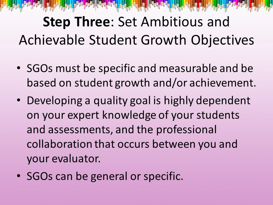 Step Three: Set Ambitious and Achievable Student Growth Objectives SGOs must be specific and measurable and be based on student growth and/or achievem