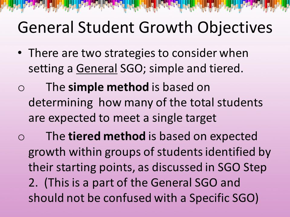 General Student Growth Objectives There are two strategies to consider when setting a General SGO; simple and tiered. o The simple method is based on