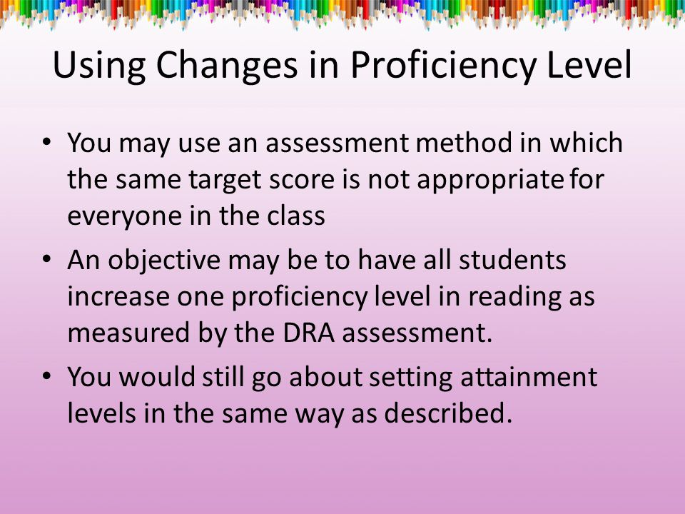 Using Changes in Proficiency Level You may use an assessment method in which the same target score is not appropriate for everyone in the class An obj