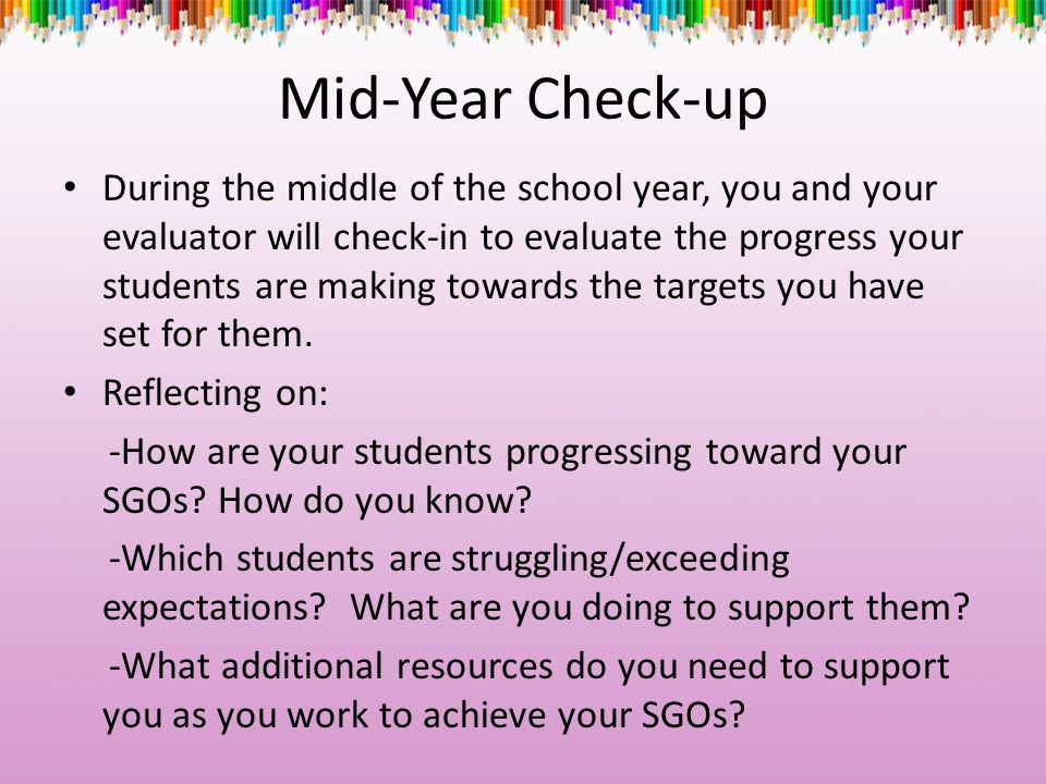Mid-Year Check-up During the middle of the school year, you and your evaluator will check-in to evaluate the progress your students are making towards