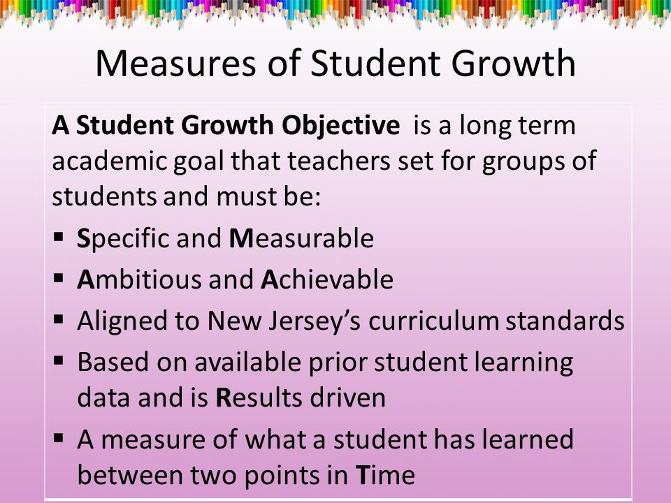 Measures of Student Growth A Student Growth Objective is a long term academic goal that teachers set for groups of students and must be:  Specific an
