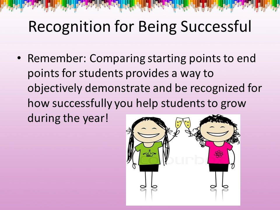 Recognition for Being Successful Remember: Comparing starting points to end points for students provides a way to objectively demonstrate and be recog