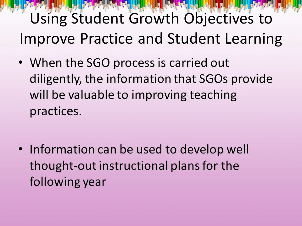 Using Student Growth Objectives to Improve Practice and Student Learning When the SGO process is carried out diligently, the information that SGOs pro
