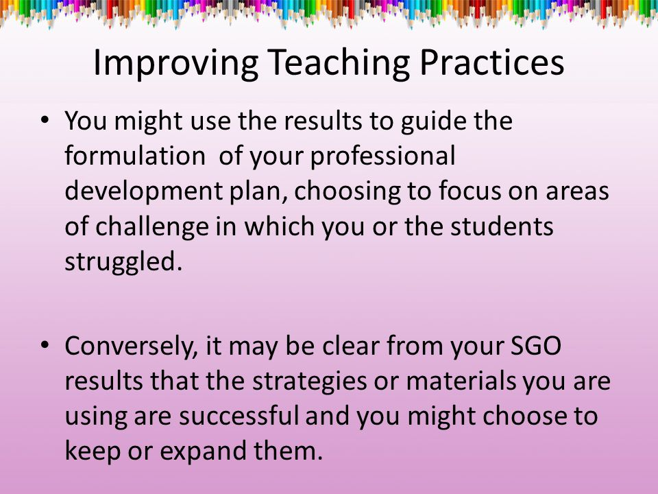 Improving Teaching Practices You might use the results to guide the formulation of your professional development plan, choosing to focus on areas of c