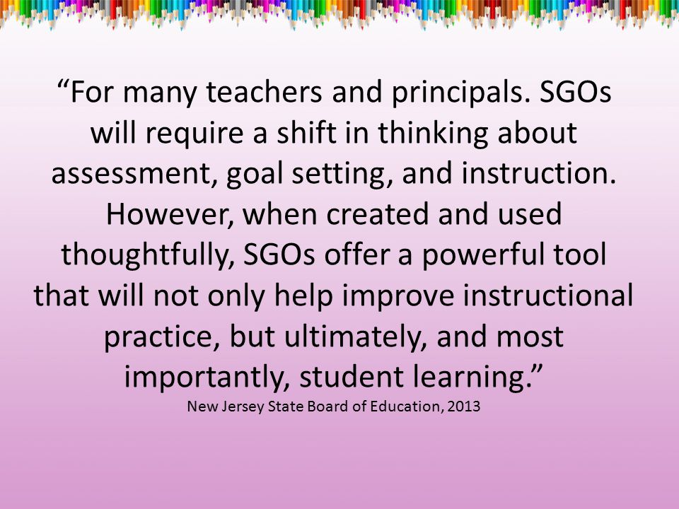 """For many teachers and principals. SGOs will require a shift in thinking about assessment, goal setting, and instruction. However, when created and us"