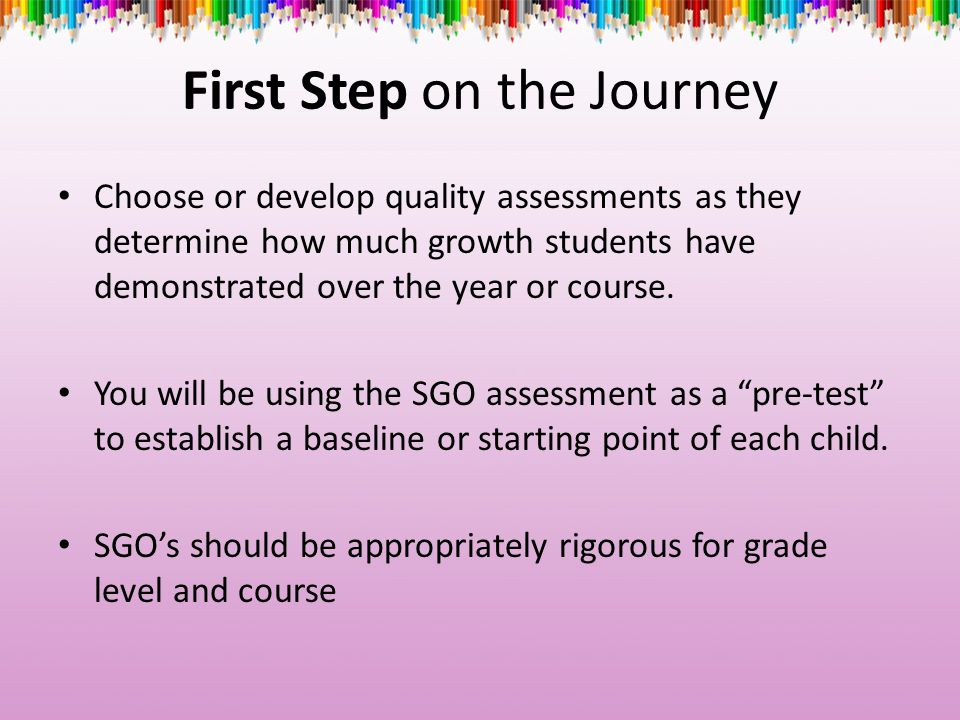 First Step on the Journey Choose or develop quality assessments as they determine how much growth students have demonstrated over the year or course.