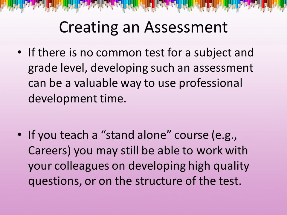 Creating an Assessment If there is no common test for a subject and grade level, developing such an assessment can be a valuable way to use profession
