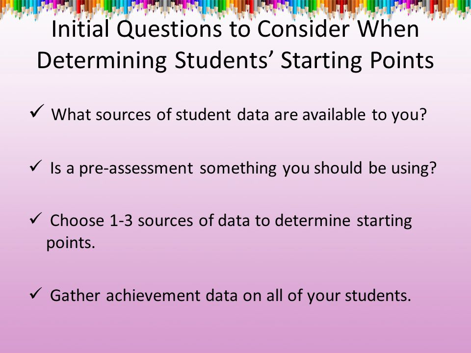 Initial Questions to Consider When Determining Students' Starting Points What sources of student data are available to you? Is a pre-assessment someth
