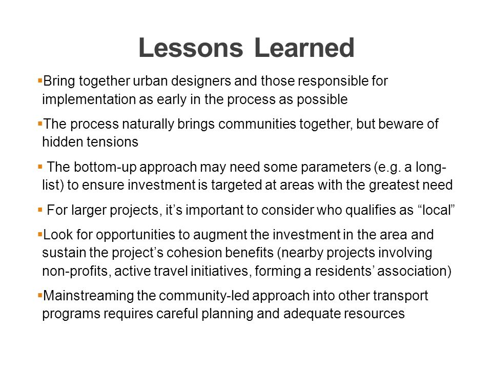 Lessons Learned  Bring together urban designers and those responsible for implementation as early in the process as possible  The process naturally brings communities together, but beware of hidden tensions  The bottom-up approach may need some parameters (e.g.